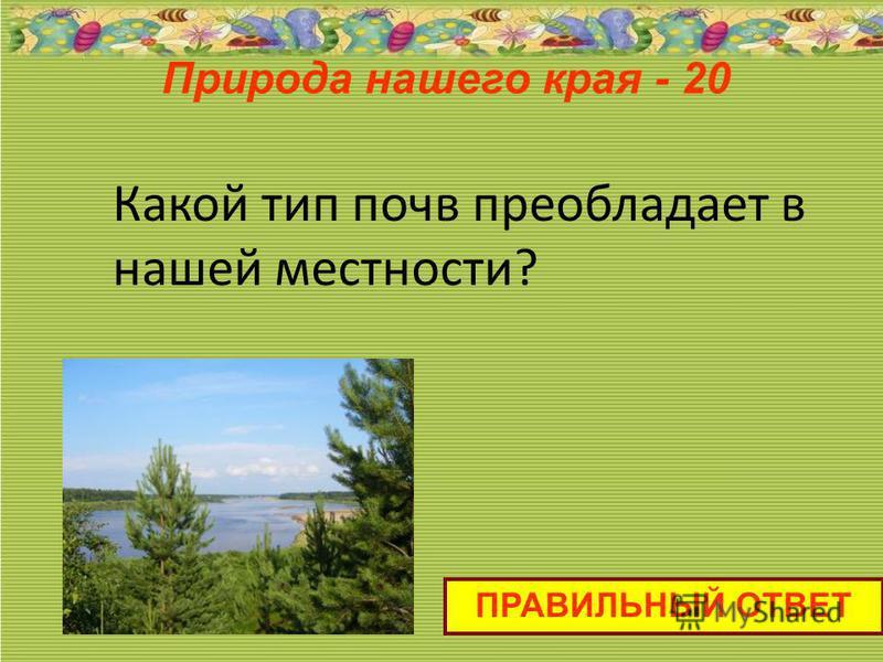 Пприрода нашего края - 20 ПРАВИЛЬНЫЙ ОТВЕТ Какой тип почв преобладает в нашей местности?