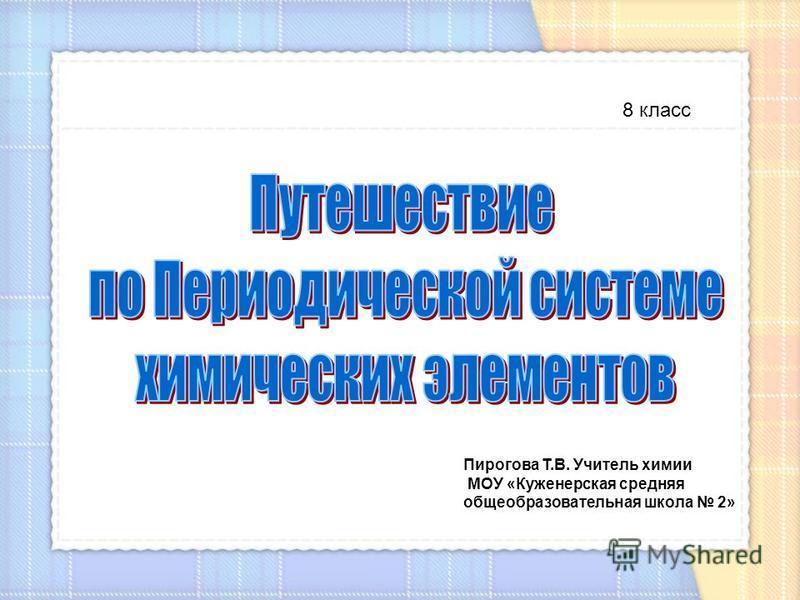 8 класс Пирогова Т.В. Учитель химии МОУ «Куженерская средняя общеобразовательная школа 2»