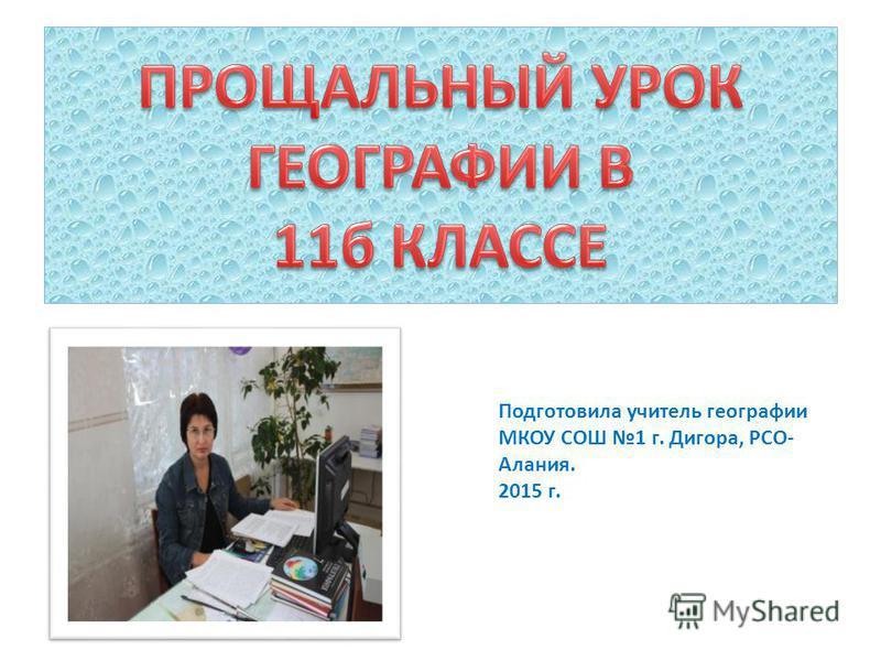 Подготовила учитель географии МКОУ СОШ 1 г. Дигора, РСО- Алания. 2015 г.