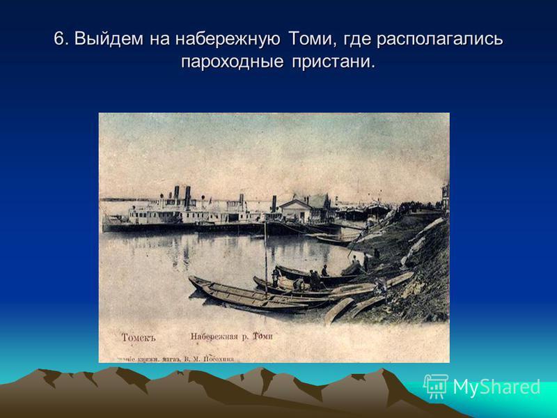6. Выйдем на набережную Томи, где располагались пароходные пристани.