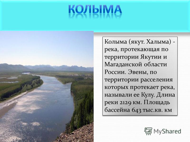 Колыма (якут. Халыма) - река, протекающая по территории Якутии и Магаданской области России. Эвены, по территории расселения которых протекает река, называли ее Кулу. Длина реки 2129 км. Площадь бассейна 643 тыс.кв. км