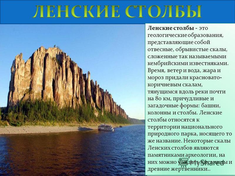 Ленские столбы - это геологические образования, представляющие собой отвесные, обрывистые скалы, сложенные так называемыми кембрийскими известняками. Время, ветер и вода, жара и мороз придали красновато- коричневым скалам, тянущимся вдоль реки почти