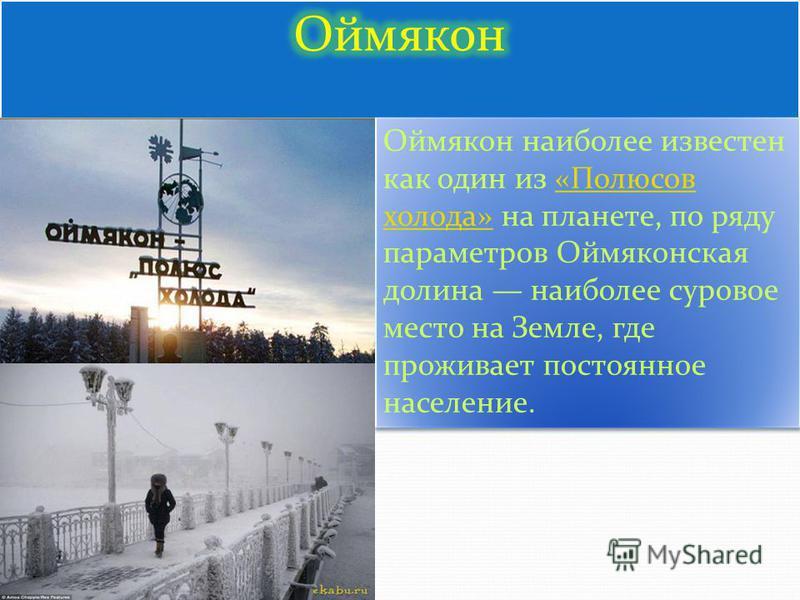 Оймякон наиболее известен как один из «Полюсов холода» на планете, по ряду параметров Оймяконская долина наиболее суровое место на Земле, где проживает постоянное население.«Полюсов холода» Оймякон наиболее известен как один из «Полюсов холода» на пл