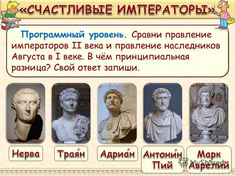 Программный уровень. Сравни правление императоров II века и правление наследников Августа в I веке. В чём принципиальная разница? Свой ответ запиши.