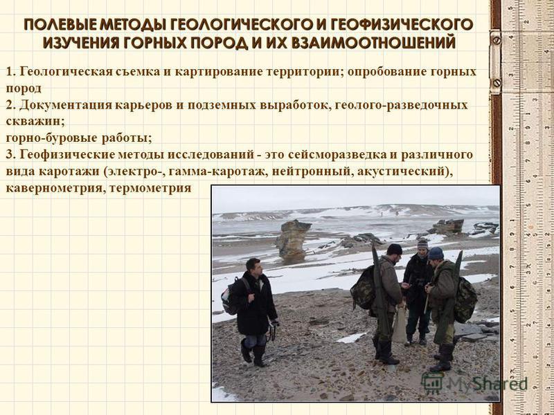 ПОЛЕВЫЕ МЕТОДЫ ГЕОЛОГИЧЕСКОГО И ГЕОФИЗИЧЕСКОГО ИЗУЧЕНИЯ ГОРНЫХ ПОРОД И ИХ ВЗАИМООТНОШЕНИЙ 1. Геологическая съемка и картирование территории; опробование горных пород 2. Документация карьеров и подземных выработок, геолого-разведочных скважин; горно-б