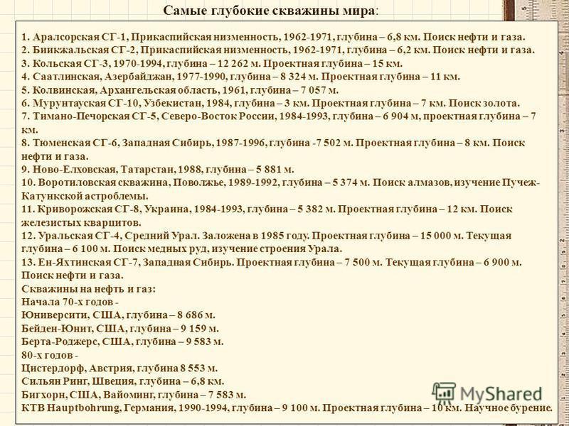 1. Аралсорская СГ-1, Прикаспийская низменность, 1962-1971, глубина – 6,8 км. Поиск нефти и газа. 2. Биикжальская СГ-2, Прикаспийская низменность, 1962-1971, глубина – 6,2 км. Поиск нефти и газа. 3. Кольская СГ-3, 1970-1994, глубина – 12 262 м. Проект