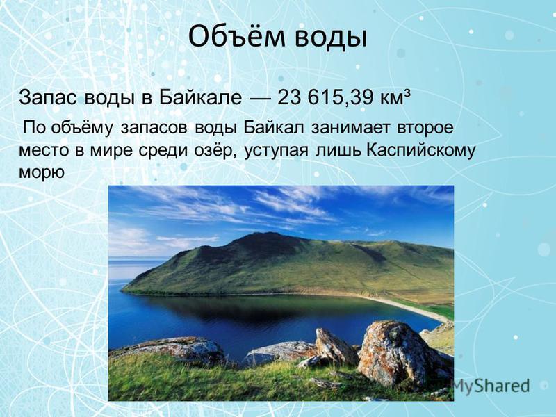 Объём воды Запас воды в Байкале 23 615,39 км³ По объёму запасов воды Байкал занимает второе место в мире среди озёр, уступая лишь Каспийскому морю