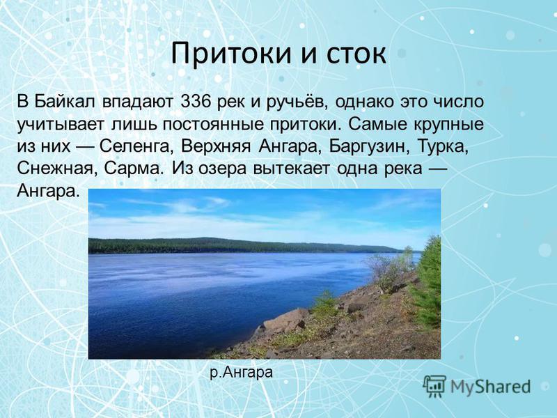 Притоки и сток В Байкал впадают 336 рек и ручьёв, однако это число учитывает лишь постоянные притоки. Самые крупные из них Селенга, Верхняя Ангара, Баргузин, Турка, Снеюжная, Сарма. Из озера вытекает одна река Ангара. р.Ангара