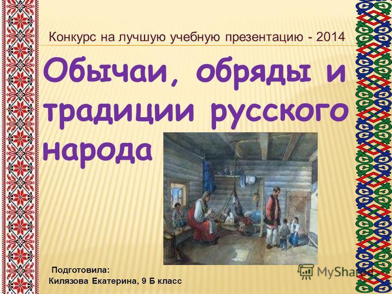 Обычаи, обряды и традиции русского народа Подготовила: Килязова Екатерина, 9 Б класс