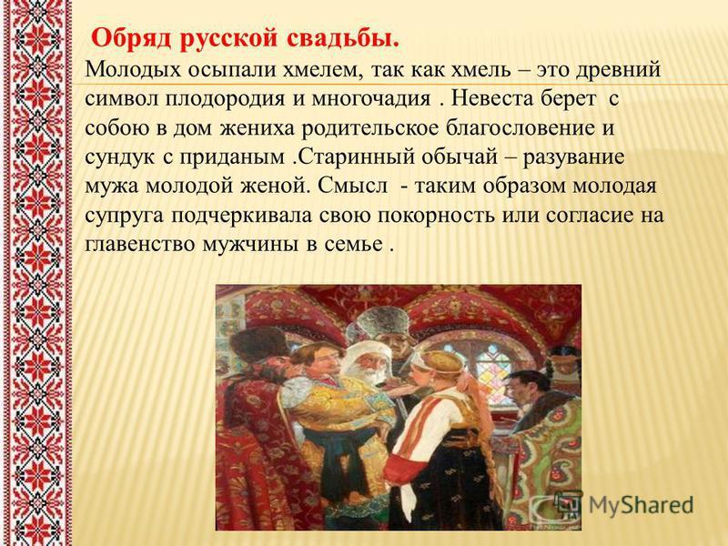 Обряд русской свадьбы. Молодых осыпали хмелем, так как хмель – это древний символ плодородия и многочадия. Невеста берет с собою в дом жениха родительское благословение и сундук с приданым.Старинный обычай – раздувание мужа молодой женой. Смысл - так
