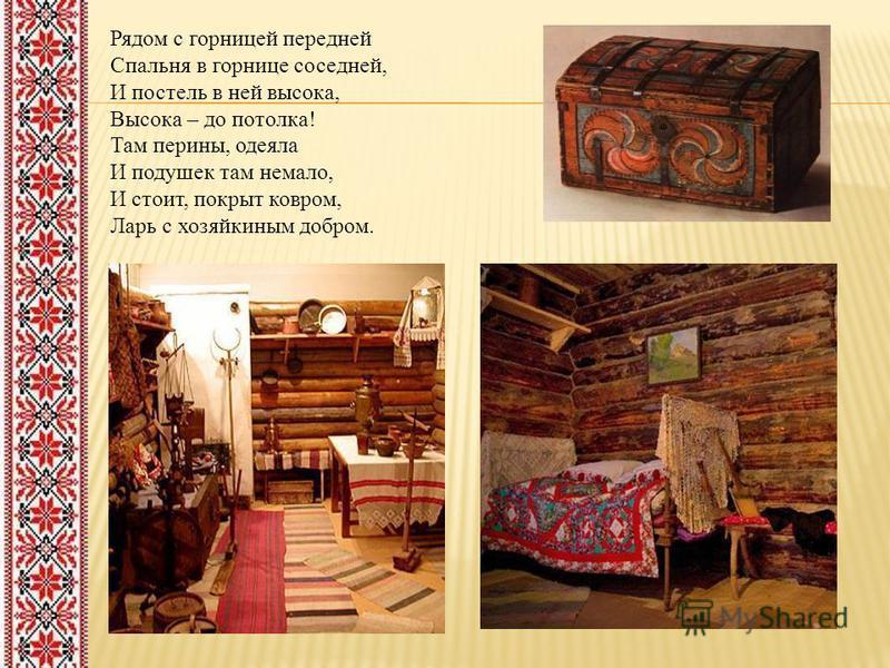 Рядом с горницей передней Спальня в горнице соседней, И постель в ней высока, Высока – до потолка! Там перины, одеяла И подушек там немало, И стоит, покрыт ковром, Ларь с хозяйкиным добром.