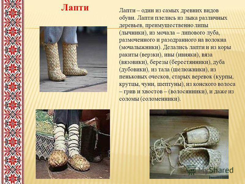Лапти Лапти – один из самых древних видов обуви. Лапти плелись из лыка различных деревьев, преимущественно липы (лучники), из мочала – липового луба, размоченного и разодранного на волокна (моча лыжники). Делались лапти и из коры ракиты (врезки), ивы