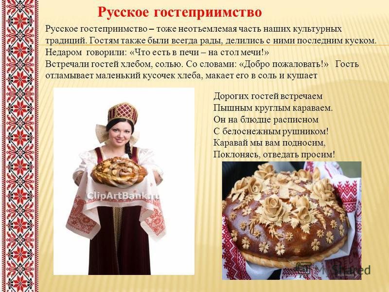 Русское гостеприимство Русское гостеприимство – тоже неотъемлемая часть наших культурных традиций. Гостям также были всегда рады, делились с ними последним куском. Недаром говорили: «Что есть в печи – на стол мечи!» Встречали гостей хлебом, солью. Со