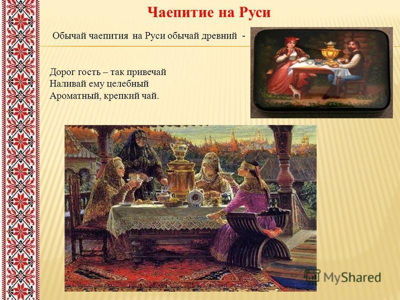 Обычай чаепития на Руси обычай древний - Дорог гость – так привечай Наливай ему целебный Ароматный, крепкий чай. Чаепитие на Руси
