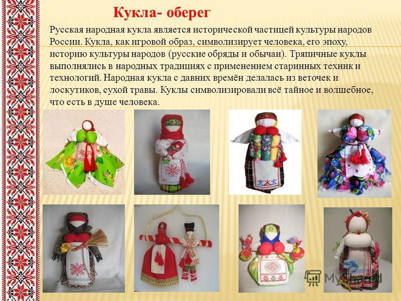 Кукла- оберег Русская народная кукла является исторической частицей культуры народов России. Кукла, как игровой образ, символизирует человека, его эпоху, историю культуры народов (русские обряды и обычаи). Тряпичные куклы выполнялись в народных тради