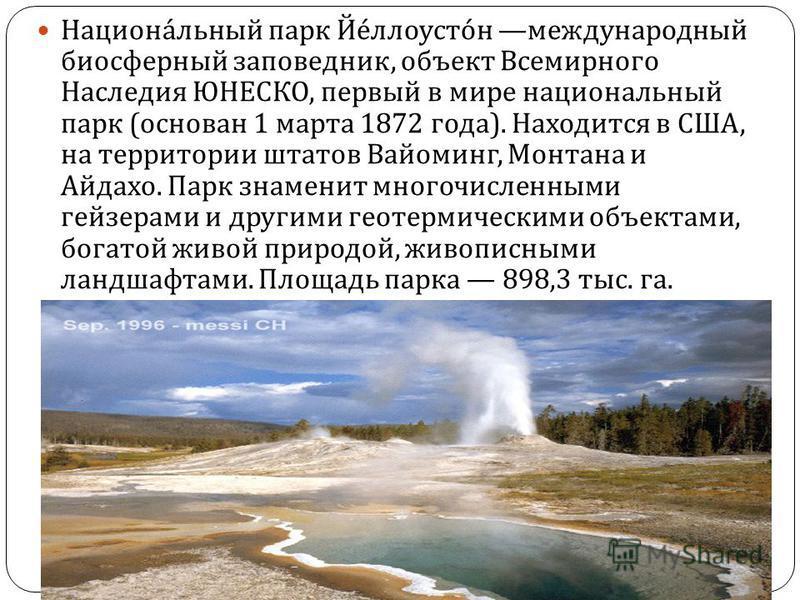 Национальный парк Йеллоустон международный биосферный заповедник, объект Всемирного Наследия ЮНЕСКО, первый в мире национальный парк ( основан 1 марта 1872 года ). Находится в США, на территории штатов Вайоминг, Монтана и Айдахо. Парк знаменит многоч
