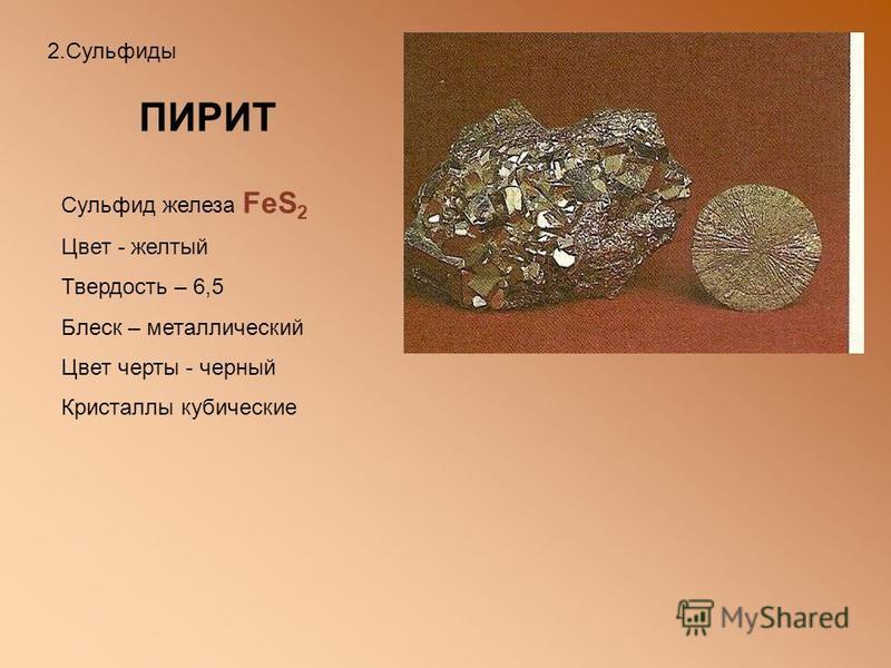 ПИРИТ Сульфид железа FeS 2 Цвет - желтый Твердость – 6,5 Блеск – металлический Цвет черты - черный Кристаллы кубические