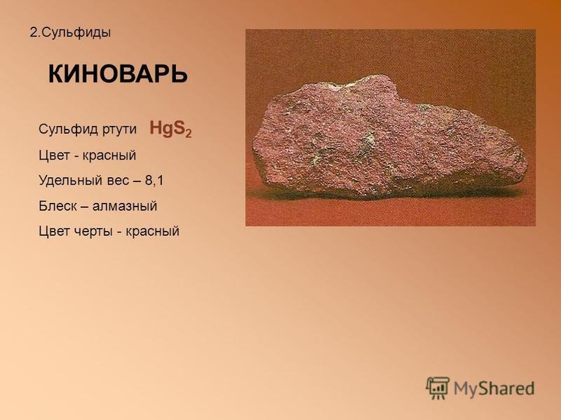 2. Сульфиды КИНОВАРЬ Сульфид ртути HgS 2 Цвет - красный Удельный вес – 8,1 Блеск – алмазный Цвет черты - красный