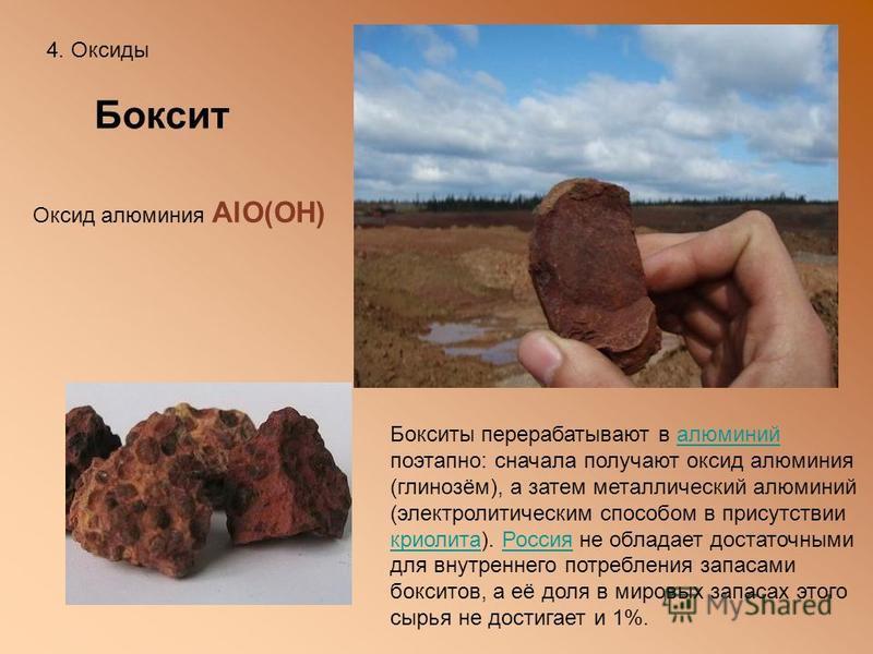 4. Оксиды Боксит Оксид алюминия AlO(OH) Бокситы перерабатывают в алюминий поэтапно: сначала получают оксид алюминия (глинозём), а затем металлический алюминий (электролитическим способом в присутствии криолита). Россия не обладает достаточными для вн