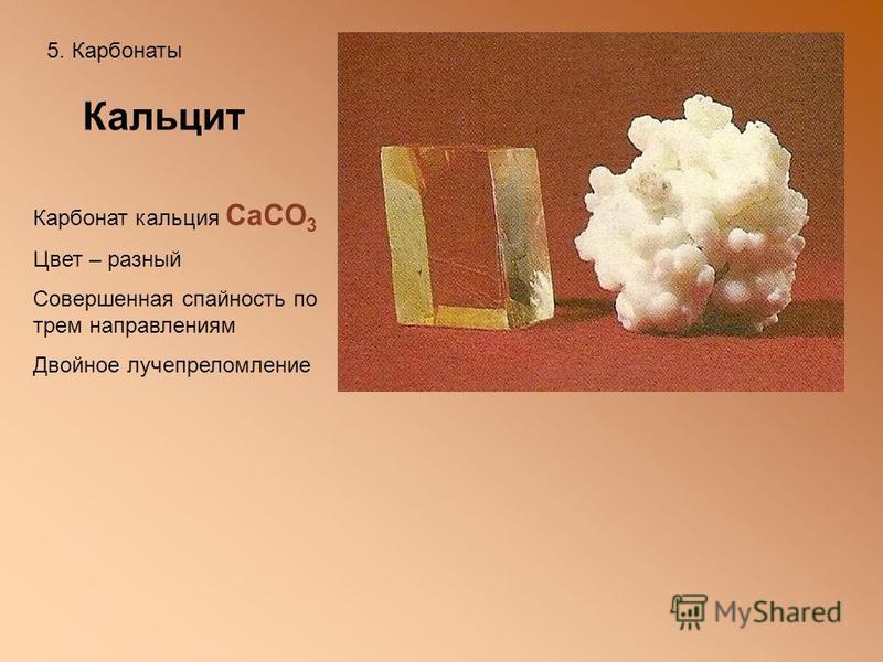 5. Карбонаты Кальцит Карбонат кальция СaCO 3 Цвет – разный Совершенная спайность по трем направлениям Двойное лучепреломление