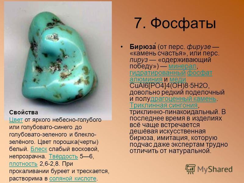 7. Фосфаты Бирюза́ (от перс. фирюзе «камень счастья», или перс. пируз «одерживающий победу») минерал, гидратированный фосфат алюминия и меди CuAl6[PO4]4(OH)8·5H2O, довольно редкий поделочный и полудрагоценный камень. Триклинная сингония, триклинной-п