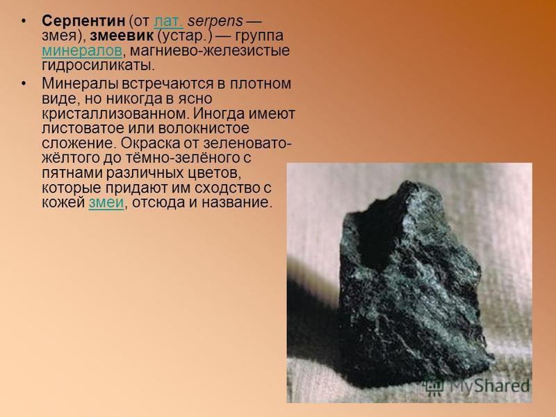 Серпентин (от лат. serpens змея), змеевик (устар.) группа минералов, магниево-железистые гидросиликаты.лат. минералов Минералы встречаются в плотном виде, но никогда в ясно кристаллизованном. Иногда имеют листоватое или волокнистое сложение. Окраска