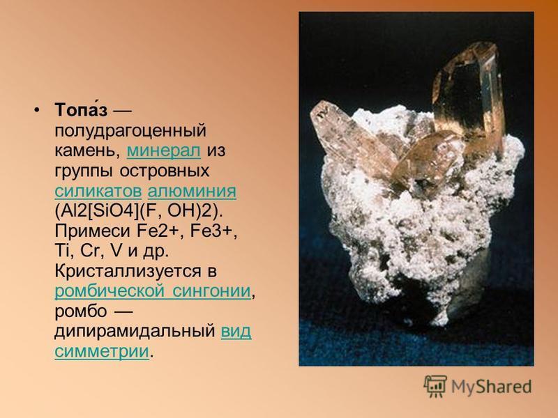 Топа́з полудрагоценный камень, минерал из группы островныx силикатов алюминия (Al2[SiO4](F, OH)2). Примеси Fe2+, Fe3+, Ti, Cr, V и др. Кристаллизуется в ромбической сингонии, ромбо дипирамидальный вид симметрии.минерал силикатовалюминия ромбической с