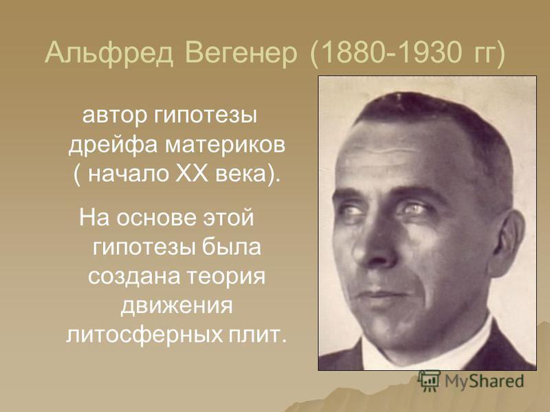 Альфред Вегенер (1880-1930 гг) автор гипотезы дрейфа материков ( начало XX века). На основе этой гипотезы была создана теория движения литосферных плит.