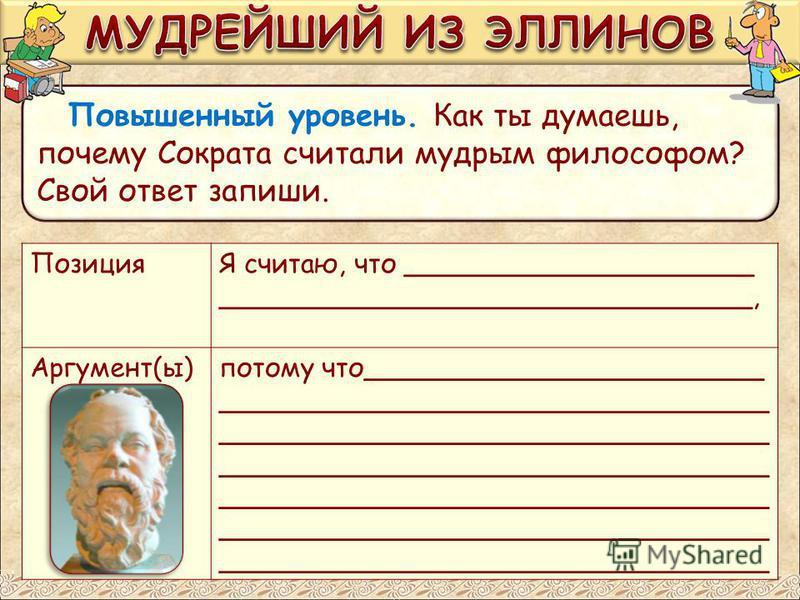 Повышенный уровень. Как ты думаешь, почему Сократа считали мудрым философом? Свой ответ запиши. ПозицияЯ считаю, что _____________________ ________________________________, Аргумент(ы)потому что________________________ _______________________________