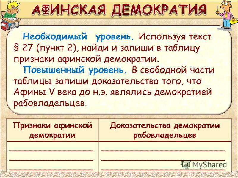Необходимый уровень. Используя текст § 27 (пункт 2), найди и запиши в таблицу признаки афинской демократии. Повышенный уровень. В свободной части таблицы запиши доказательства того, что Афины V века до н.э. являлись демократией рабовладельцев. Призна
