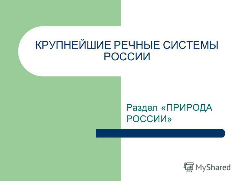 КРУПНЕЙШИЕ РЕЧНЫЕ СИСТЕМЫ РОССИИ Раздел «ПРИРОДА РОССИИ»
