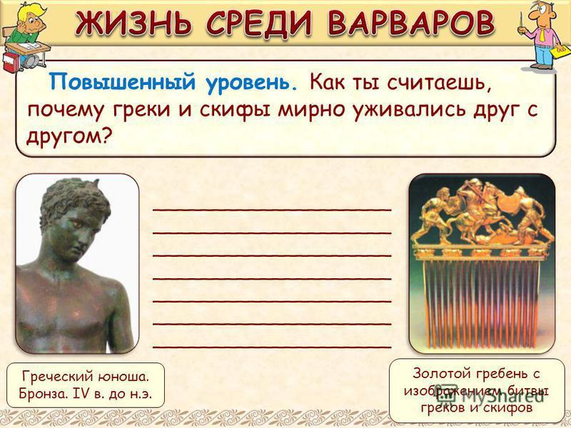 Повышенный уровень. Как ты считаешь, почему греки и скифы мирно уживались друг с другом? ____________________ Греческий юноша. Бронза. IV в. до н.э. Золотой гребень с изображением битвы греков и скифов