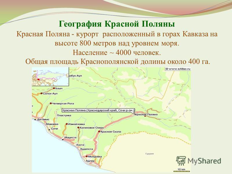 География Красной Поляны Красная Поляна - курорт расположенный в горах Кавказа на высоте 800 метров над уровнем моря. Население ~ 4000 человек. Общая площадь Краснополянской долины около 400 га.