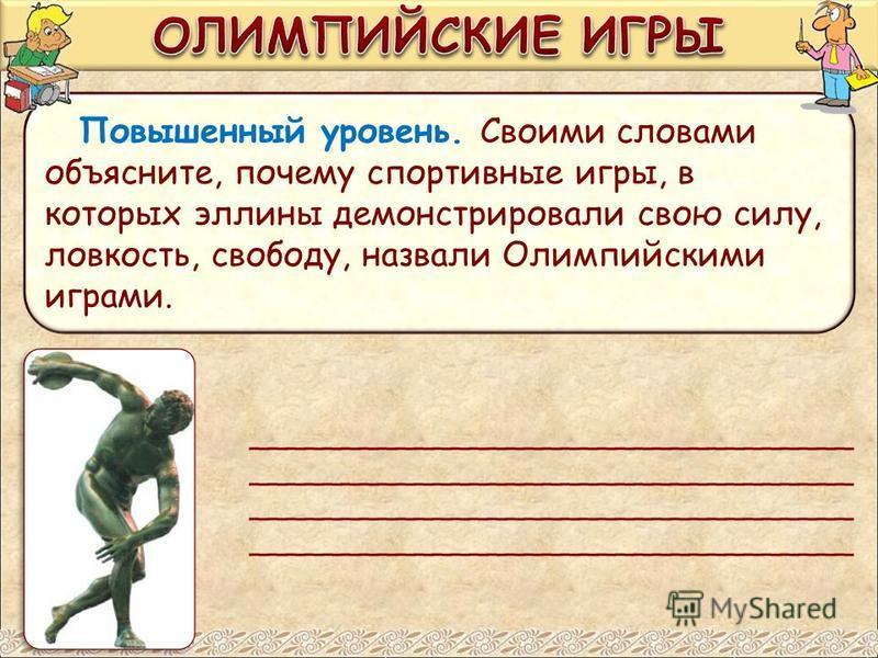 Повышенный уровень. Своими словами объясните, почему спортивные игры, в которых эллины демонстрировали свою силу, ловкость, свободу, назвали Олимпийскими играми. _________________________________ _________________________________