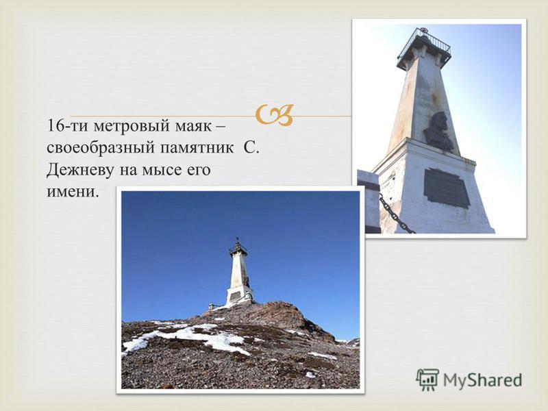 16- ти метровый маяк – своеобразный памятник С. Дежневу на мысе его имени.