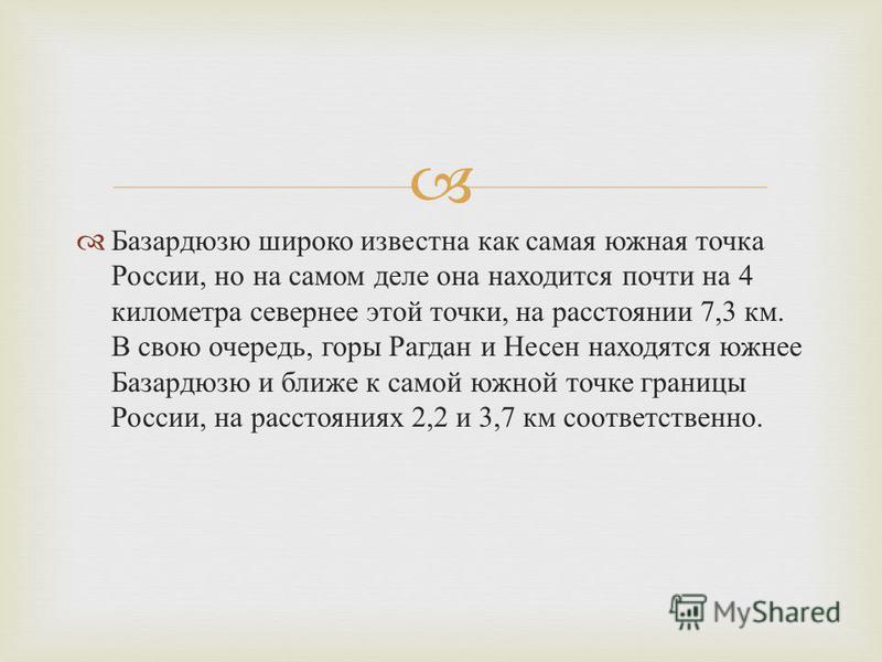 Базардюзю широко известна как самая южная точка России, но на самом деле она находится почти на 4 километра севернее этой точки, на расстоянии 7,3 км. В свою очередь, горы Рагдан и Несен находятся южнее Базардюзю и ближе к самой южной точке границы Р
