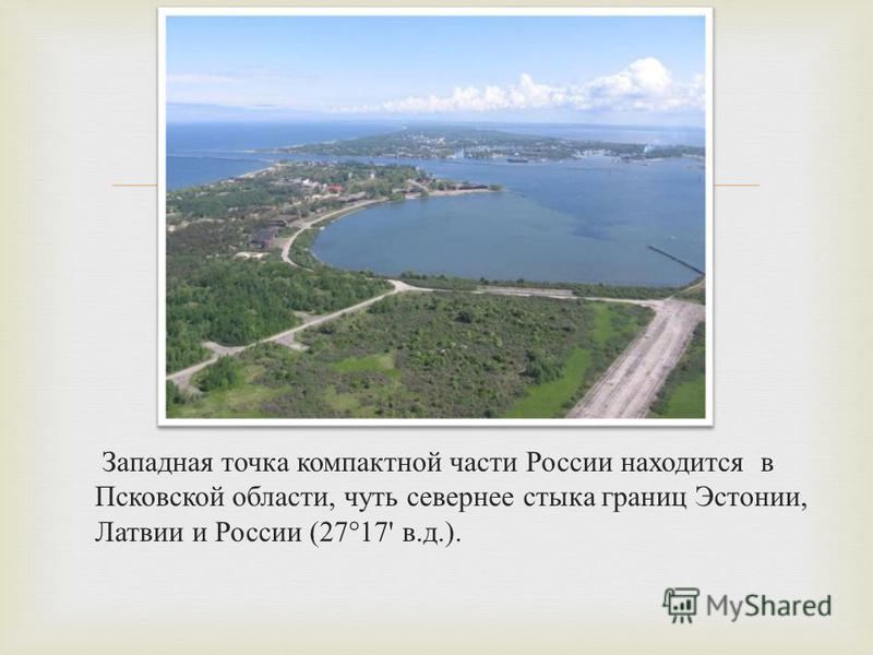 Западная точка компактной части России находится в Псковской области, чуть севернее стыка границ Эстонии, Латвии и России (27°17' в. д.).