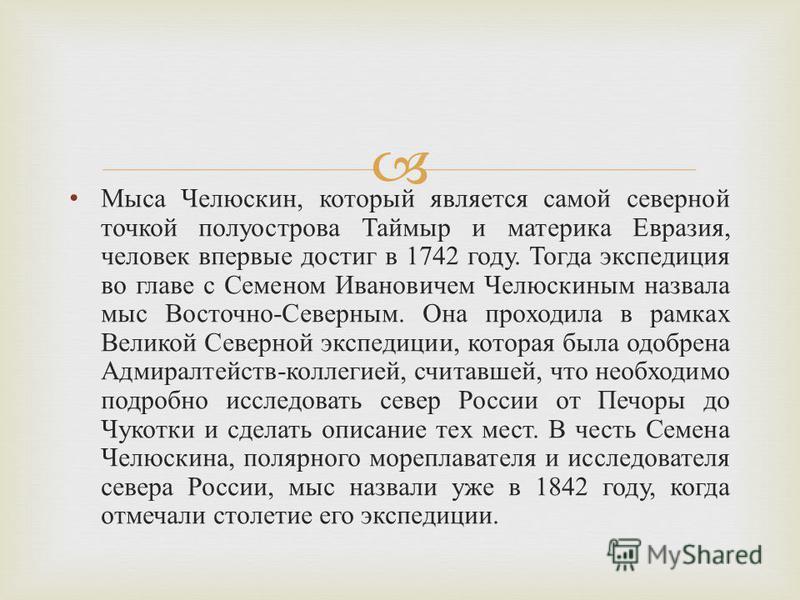 Мыса Челюскин, который является самой северной точкой полуострова Таймыр и материка Евразия, человек впервые достиг в 1742 году. Тогда экспедиция во главе с Семеном Ивановичем Челюскиным назвала мыс Восточно - Северным. Она проходила в рамках Великой