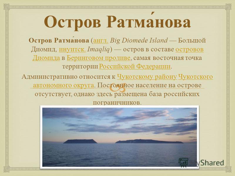 Остров Ратманова Остров Ратманова ( англ. Big Diomede Island Большой Диомид, инуитск. Imaqliq ) остров в составе островов Диомида в Беринговом проливе, самая восточная точка территории Российской Федерации. англ. инуитск. островов Диомида Беринговом