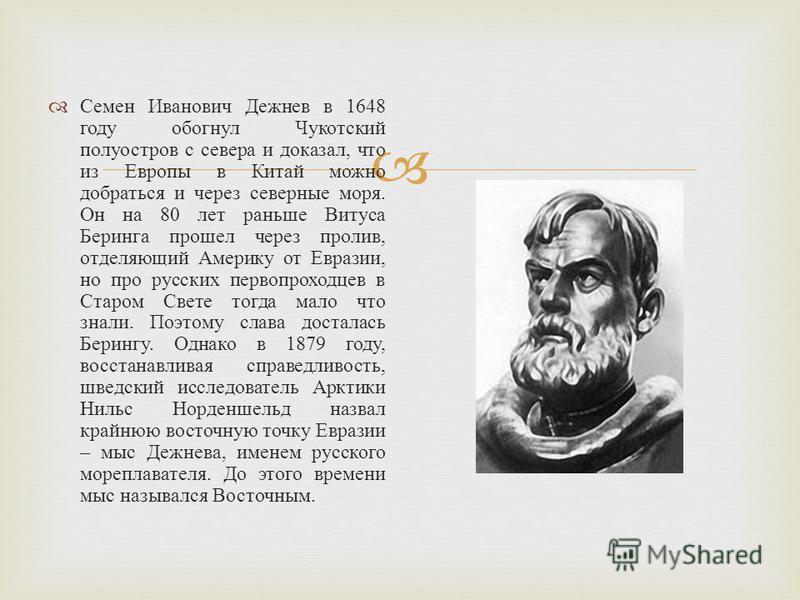 Семен Иванович Дежнев в 1648 году обогнул Чукотский полуостров с севера и доказал, что из Европы в Китай можно добраться и через северные моря. Он на 80 лет раньше Витуса Беринга прошел через пролив, отделяющий Америку от Евразии, но про русских перв