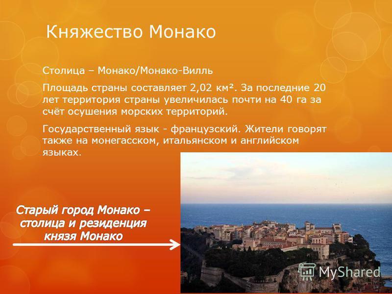 Княжество Монако Столица – Монако/Монако-Вилль Площадь страны составляет 2,02 км². За последние 20 лет территория страны увеличилась почти на 40 га за счёт осушения морских территорий. Государственный язык - французский. Жители говорят также на монег