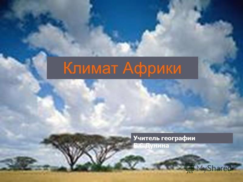 Климат Африки Учитель географии Е.С.Дунина