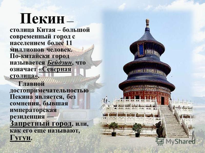 Пекин столица Китая – большой современный город с населением более 11 миллионов человек. По-китайски город называется Бейдзин, что означает «Северная столица». Главной достопримечательностью Пекина является, без сомнения, бывшая императорская резиден