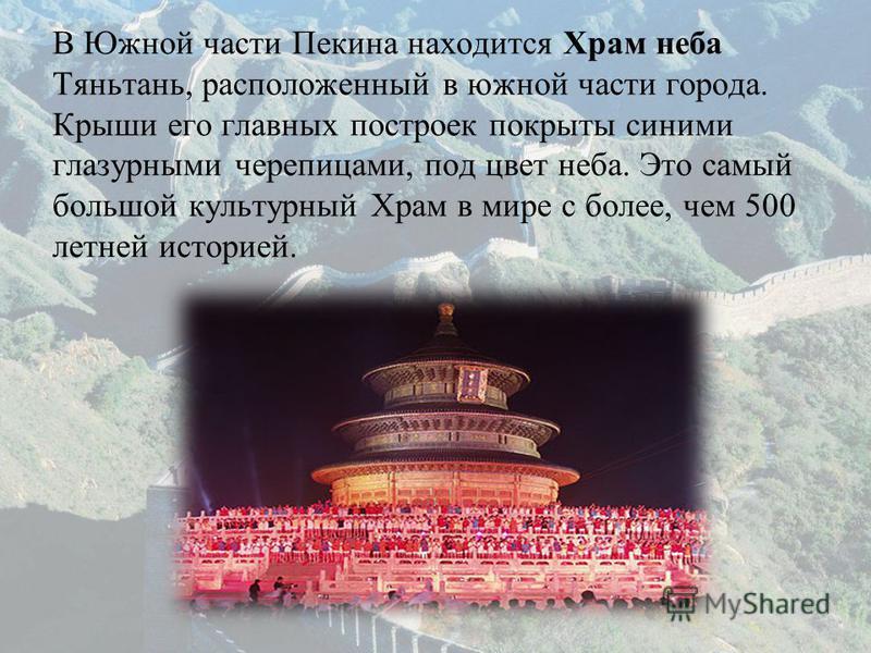 В Южной части Пекина находится Храм неба Тяньтань, расположенный в южной части города. Крыши его главных построек покрыты синими глазурными черепицами, под цвет неба. Это самый большой культурный Храм в мире с более, чем 500 летней историей.