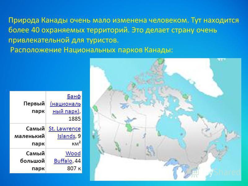 Первый парк Банф (национальный парк)Банф (национальный парк), 1885 Самый маленький парк St. Lawrence IslandsSt. Lawrence Islands, 9 км² Самый польшой парк Wood BuffaloWood Buffalo, 44 807 к Природа Канады очень мало изменена человеком. Тут находится