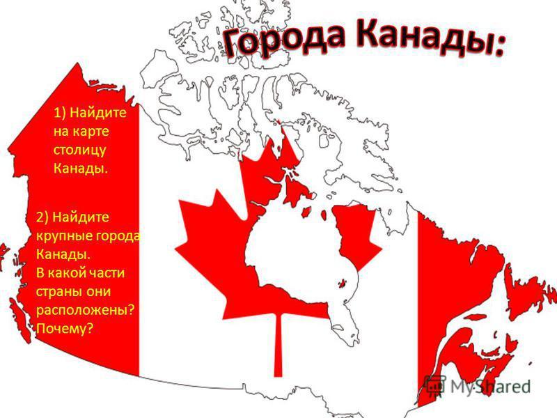 1) Найдите на карте столицу Канады. 2) Найдите крупные города Канады. В какой части страны они расположены? Почему?