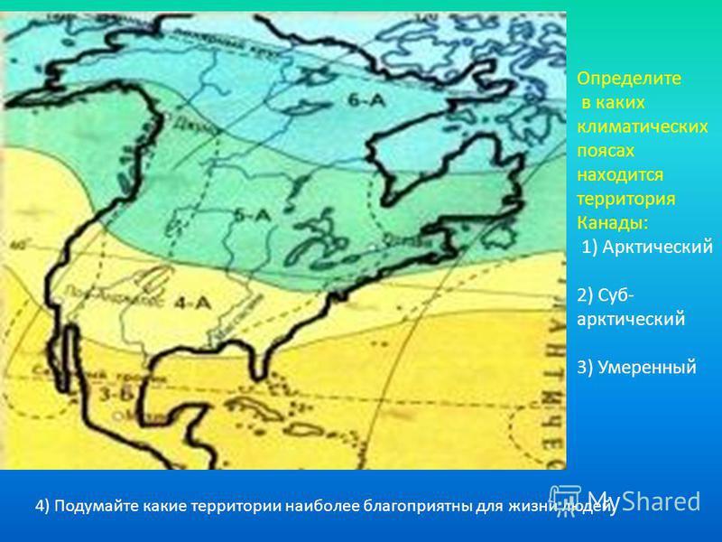 Определите в каких климатических поясах находится территория Канады: 1) Арктический 2) Суб- арктический 3) Умеренный 4) Подумайте какие территории наиполее благоприятны для жизни людей.
