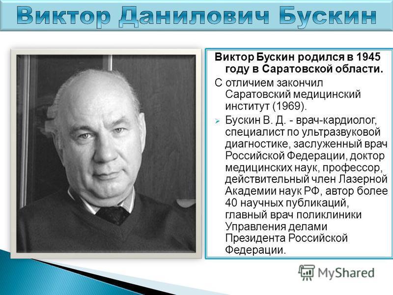 Виктор Бускин родился в 1945 году в Саратовской области. С отличием закончил Саратовский медицинский институт (1969). Бускин В. Д. - врач-кардиолог, специалист по ультразвуковой диагностике, заслуженный врач Российской Федерации, доктор медицинских н
