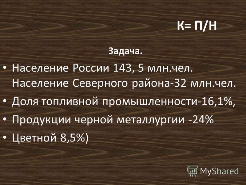 К= П/Н Задача. Население России 143, 5 млн.чел. Население Северного района-32 млн.чел. Доля топливной промышленности-16,1%, Продукции черной металлургии -24% Цветной 8,5%)