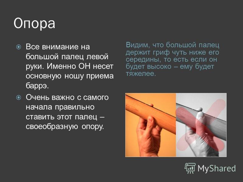 Опора Видим, что большой палец держит гриф чуть ниже его середины, то есть если он будет высоко – ему будет тяжелее. Все внимание на большой палец левой руки. Именно ОН несет основную ношу приема барре. Очень важно с самого начала правильно ставить э